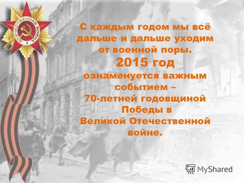 С каждым годом мы всё дальше и дальше уходим от военной поры. 2015 год ознаменуется важным событием – 70-летней годовщиной Победы в Великой Отечественной войне.
