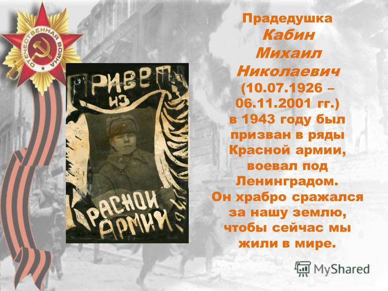 Прадедушка Кабин Михаил Николаевич (10.07.1926 – 06.11.2001 гг.) в 1943 году был призван в ряды Красной армии, воевал под Ленинградом. Он храбро сражался за нашу землю, чтобы сейчас мы жили в мире.