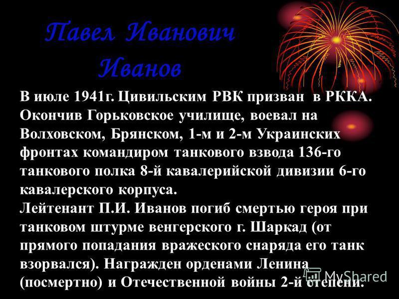 Павел Иванович Иванов В июле 1941 г. Цивильским РВК призван в РККА. Окончив Горьковское училище, воевал на Волховском, Брянском, 1-м и 2-м Украинских фронтах командиром танкового взвода 136-го танкового полка 8-й кавалерийской дивизии 6-го кавалерско