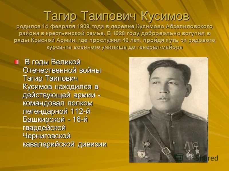 Тагир Таипович Кусимов родился 14 февраля 1909 года в деревне Кусимово Абзелиловского района в крестьянской семье. В 1928 году добровольно вступил в ряды Красной Армии, где прослужил 46 лет, пройдя путь от рядового курсанта военного училища до генера