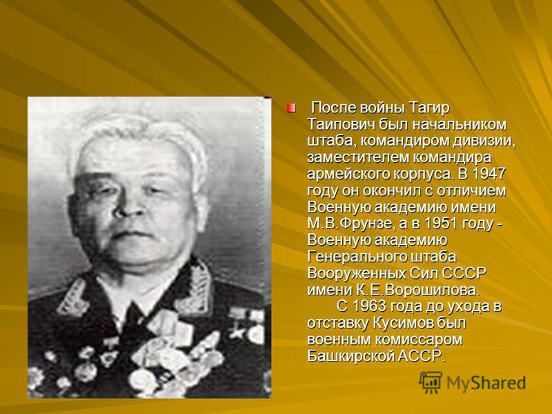 После войны Тагир Таипович был начальником штаба, командиром дивизии, заместителем командира армейского корпуса. В 1947 году он окончил с отличием Военную академию имени М.В.Фрунзе, а в 1951 году - Военную академию Генерального штаба Вооруженных Сил