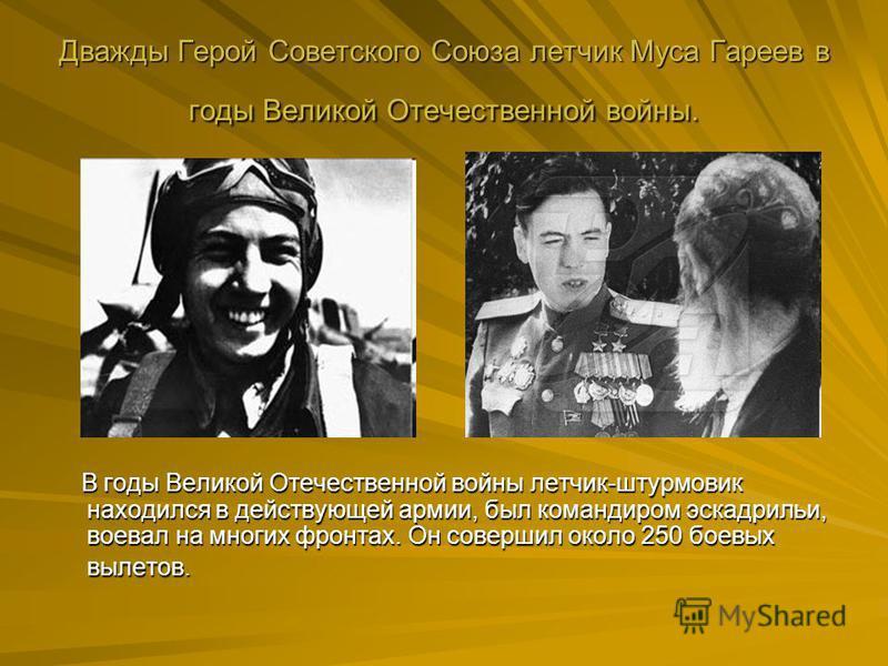 Дважды Герой Советского Союза летчик Муса Гареев в годы Великой Отечественной войны. В годы Великой Отечественной войны летчик-штурмовик находился в действующей армии, был командиром эскадрильи, воевал на многих фронтах. Он совершил около 250 боевых