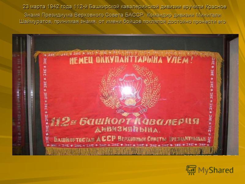 23 марта 1942 года 112-й Башкирской кавалерийской дивизии вручили Красное Знамя Президиума Верховного Совета БАССР. Командир дивизии Минигали Шаймуратов, принимая знамя, от имени бойцов поклялся достойно пронести его через все сражения до полной побе
