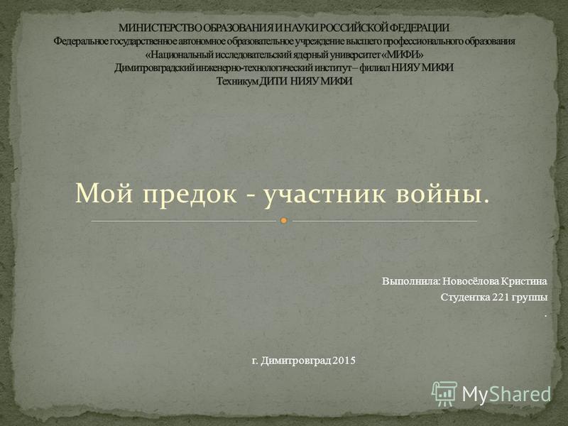 Мой предок - участник войны. Выполнила: Новосёлова Кристина Студентка 221 группы. г. Димитровград 2015