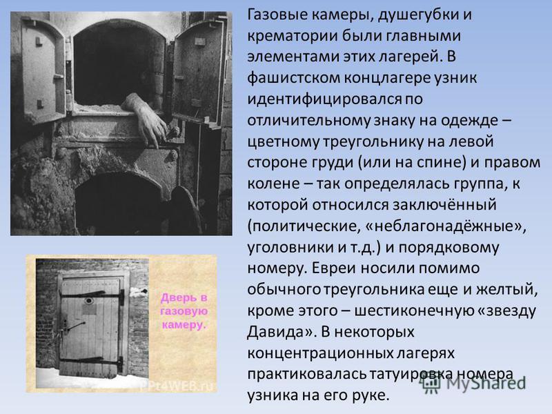 Газовые камеры, душегубки и крематории были главными элементами этих лагерей. В фашистском концлагере узник идентифицировался по отличительному знаку на одежде – цветному треугольнику на левой стороне груди (или на спине) и правом колене – так опреде