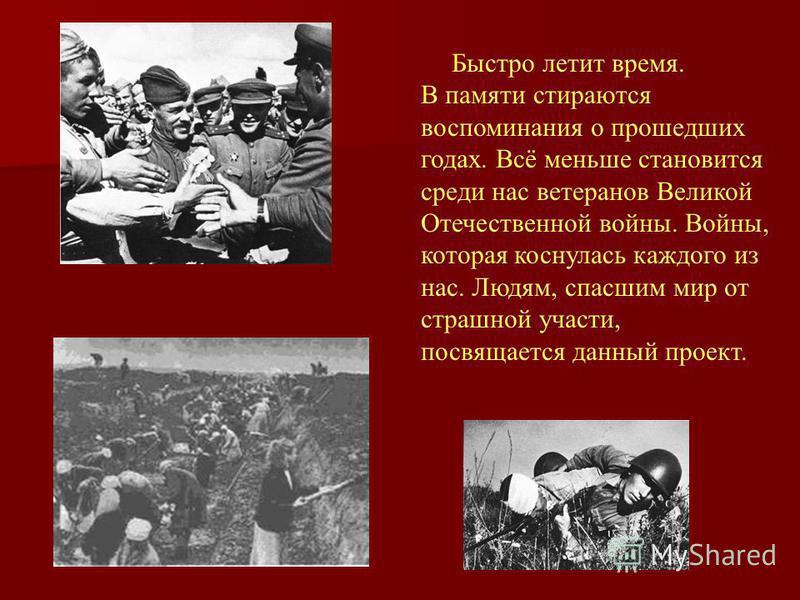 Быстро летит время. В памяти стираются воспоминания о прошедших годах. Всё меньше становится среди нас ветеранов Великой Отечественной войны. Войны, которая коснулась каждого из нас. Людям, спасшим мир от страшной участи, посвящается данный проект.