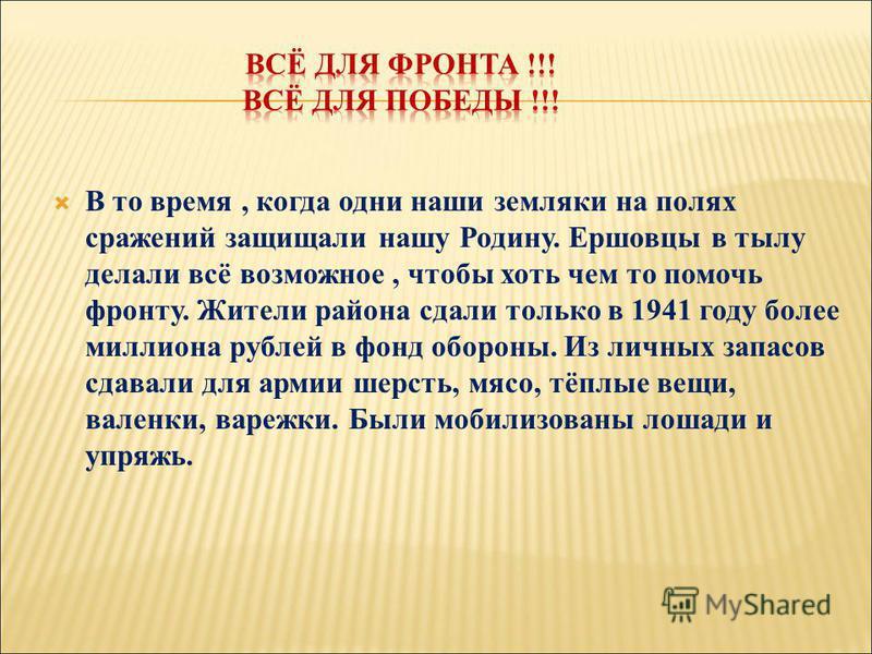 В то время, когда одни наши земляки на полях сражений защищали нашу Родину. Ершовцы в тылу делали всё возможное, чтобы хоть чем то помочь фронту. Жители района сдали только в 1941 году более миллиона рублей в фонд обороны. Из личных запасов сдавали д