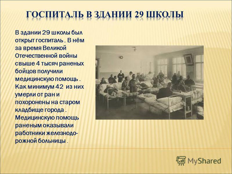 В здании 29 школы был открыт госпиталь. В нём за время Великой Отечественной войны свыше 4 тысяч раненых бойцов получили медицинскую помощь. Как минимум 42 из них умерли от ран и похоронены на старом кладбище города. Медицинскую помощь раненым оказыв