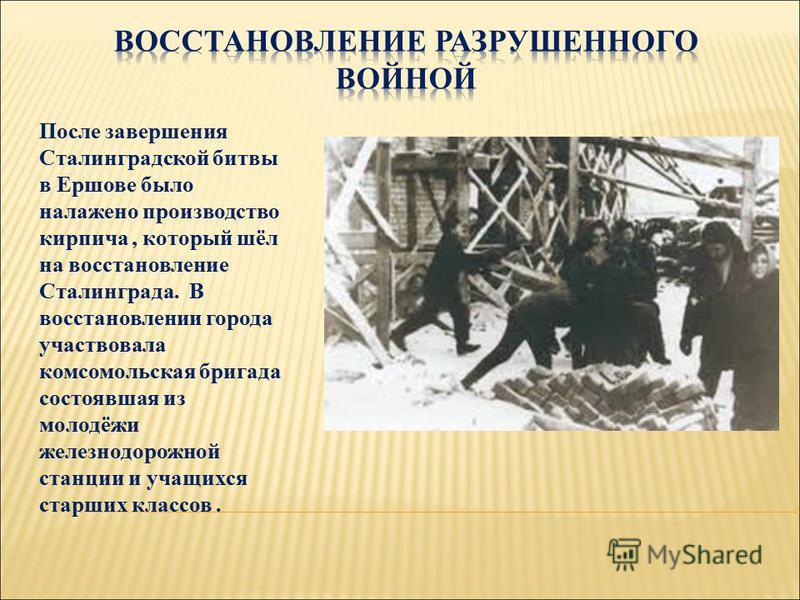 После завершения Сталинградской битвы в Ершове было налажено производство кирпича, который шёл на восстановление Сталинграда. В восстановлении города участвовала комсомольская бригада состоявшая из молодёжи железнодорожной станции и учащихся старших