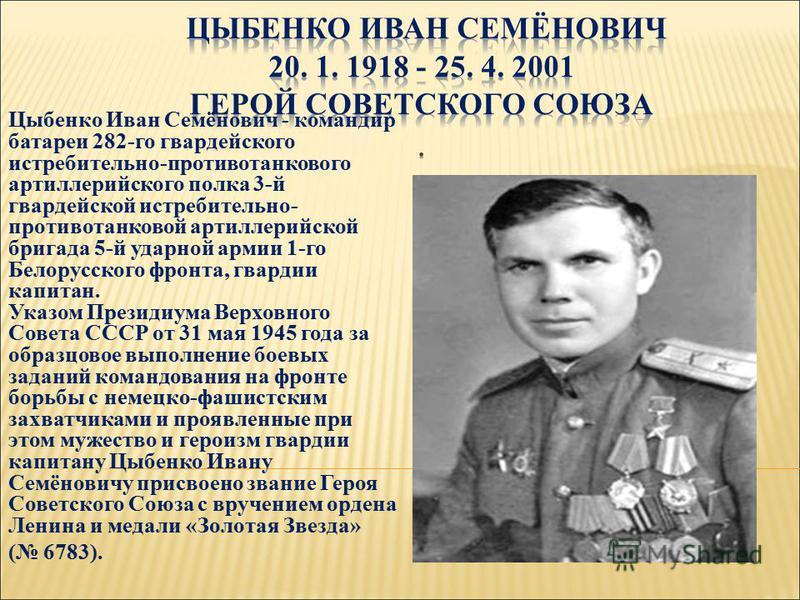 Цыбенко Иван Семёнович - командир батареи 282-го гвардейского истребительно-противотанкового артиллерийского полка 3-й гвардейской истребительно- противотанковой артиллерийской бригада 5-й ударной армии 1-го Белорусского фронта, гвардии капитан. Указ