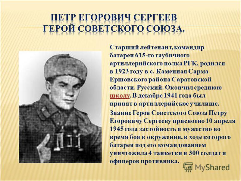 Старший лейтенант, командир батареи 615-го гаубичного артиллерийского полка РГК, родился в 1923 году в с. Каменная Сарма Ершовского района Саратовской области. Русский. Окончил среднюю школу. В декабре 1941 года был принят в артиллерийское училище. ш