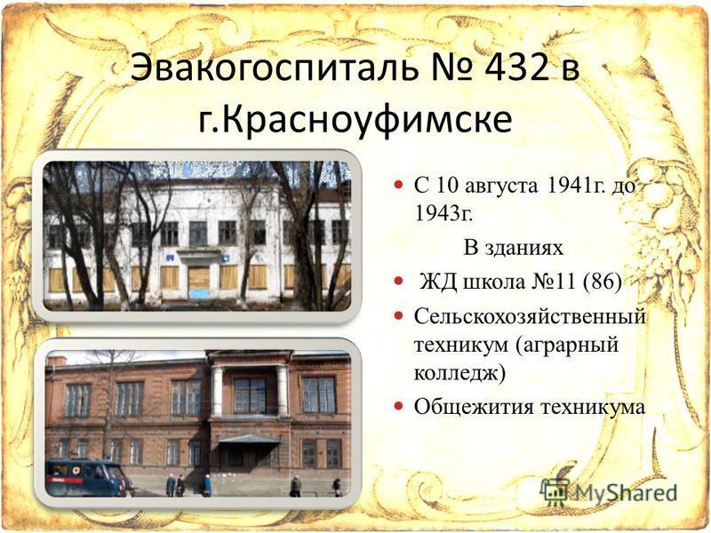С 10 августа 1941 г. до 1943 г. В зданиях ЖД школа 11 (86) Сельскохозяйственный техникум (аграрный колледж) Общежития техникума Эвакогоспиталь 432 в г.Красноуфимске