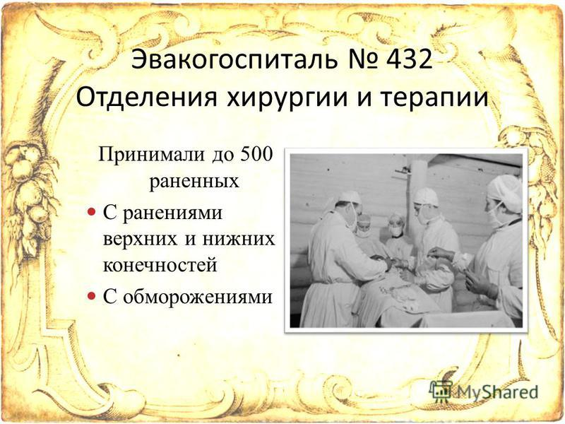 Принимали до 500 раненных С ранениями верхних и нижних конечностей С обморожениями Эвакогоспиталь 432 Отделения хирургии и терапии