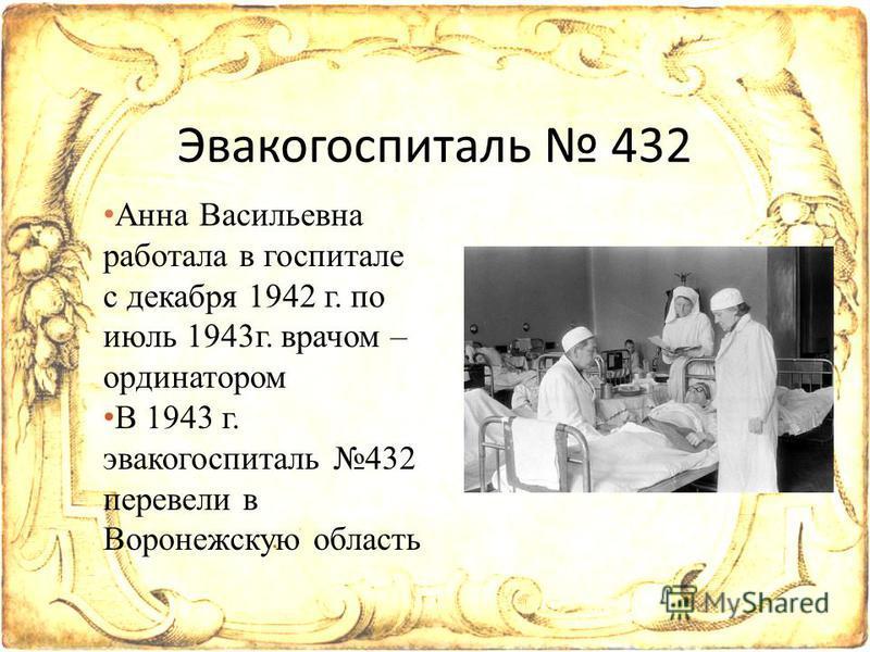 Анна Васильевна работала в госпитале с декабря 1942 г. по июль 1943 г. врачом – ординатором В 1943 г. эвакогоспиталь 432 перевели в Воронежскую область Эвакогоспиталь 432