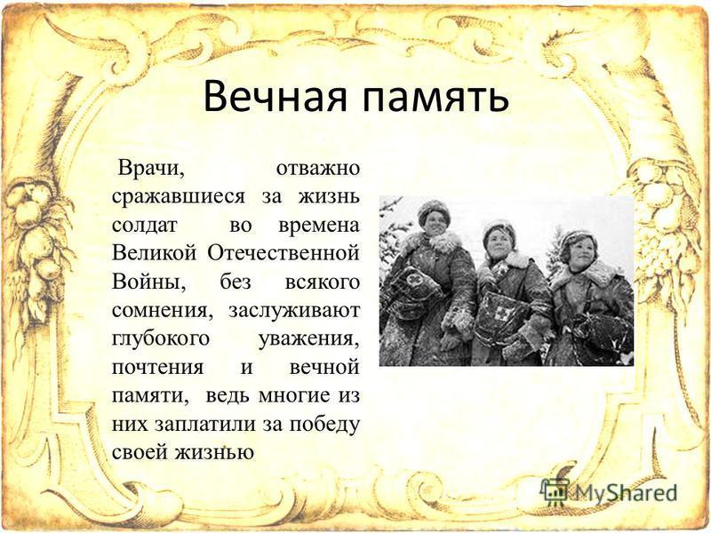 Вечная память Врачи, отважно сражавшиеся за жизнь солдат во времена Великой Отечественной Войны, без всякого сомнения, заслуживают глубокого уважения, почтения и вечной памяти, ведь многие из них заплатили за победу своей жизнью