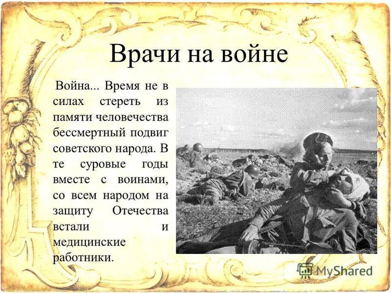 Врачи на войне Война... Время не в силах стереть из памяти человечества бессмертный подвиг советского народа. В те суровые годы вместе с воинами, со всем народом на защиту Отечества встали и медицинские работники.