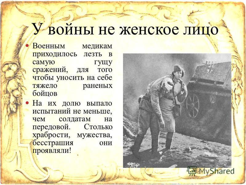Военным медикам приходилось лезть в самую гущу сражений, для того чтобы уносить на себе тяжело раненых бойцов На их долю выпало испытаний не меньше, чем солдатам на передовой. Столько храбрости, мужества, бесстрашия они проявляли! У войны не женское