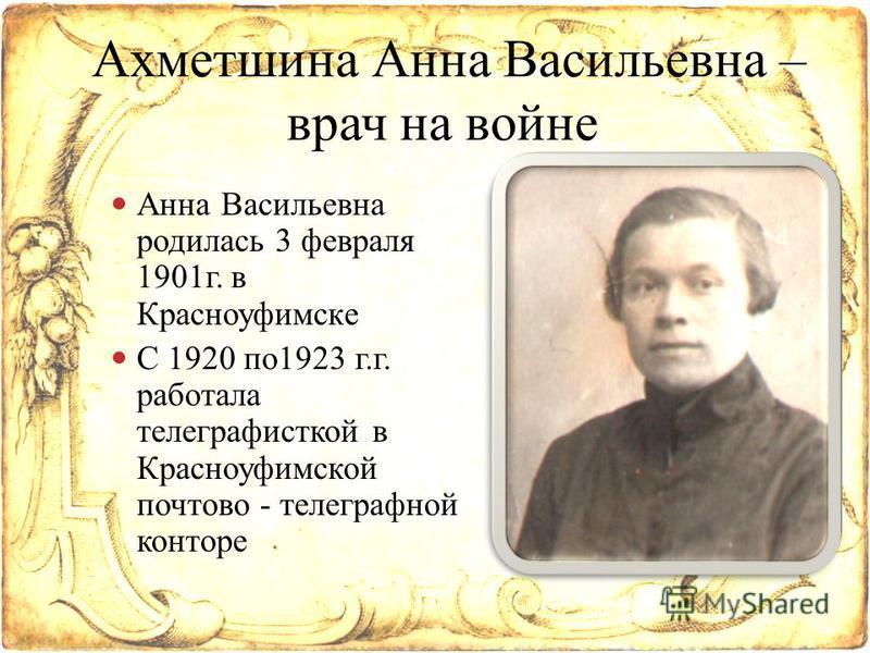 Анна Васильевна родилась 3 февраля 1901 г. в Красноуфимске С 1920 по 1923 г.г. работала телеграфисткой в Красноуфимской почтово - телеграфной конторе Ахметшина Анна Васильевна – врач на войне