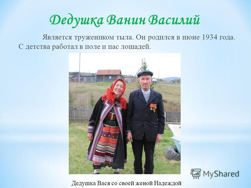 Дедушка Ванин Василий Является тружеником тыла. Он родился в июне 1934 года. С детства работал в поле и пас лошадей. Дедушка Вася со своей женой Надеждой