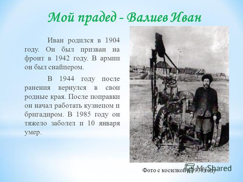 Мой прадед - Валиев Иван Иван родился в 1904 году. Он был призван на фронт в 1942 году. В армии он был снайпером. В 1944 году после ранения вернулся в свои родные края. После поправки он начал работать кузнецом и бригадиром. В 1985 году он тяжело заб