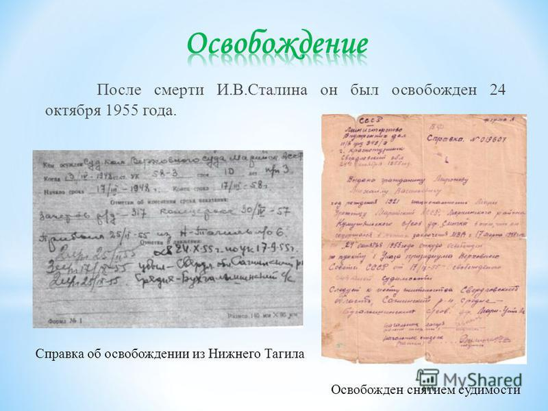 После смерти И.В.Сталина он был освобожден 24 октября 1955 года. Справка об освобождении из Нижнего Тагила Освобожден снятием судимости