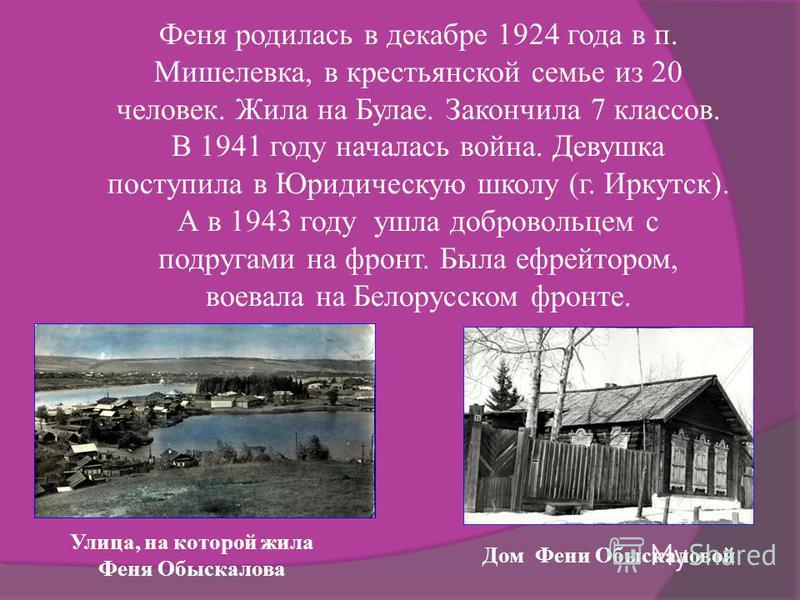 Феня родилась в декабре 1924 года в п. Мишелевка, в крестьянской семье из 20 человек. Жила на Булае. Закончила 7 классов. В 1941 году началась война. Девушка поступила в Юридическую школу (г. Иркутск). А в 1943 году ушла добровольцем с подругами на ф