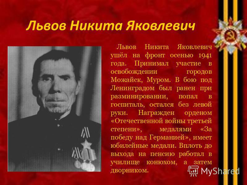 Львов Никита Яковлевич ушёл на фронт осенью 1941 года. Принимал участие в освобождении городов Можайск, Муром. В бою под Ленинградом был ранен при разминировании, попал в госпиталь, остался без левой руки. Награжден орденом «Отечественной войны треть