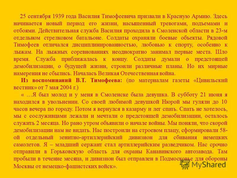25 сентября 1939 года Василия Тимофеевича призвали в Красную Армию. Здесь начинается новый период его жизни, насыщенный тревогами, подъемами и отбоями. Действительная служба Василия проходила в Смоленской области в 23-м отдельном стрелковом батальоне