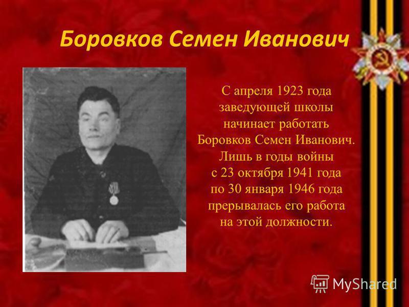 Боровков Семен Иванович С апреля 1923 года заведующей школы начинает работать Боровков Семен Иванович. Лишь в годы войны с 23 октября 1941 года по 30 января 1946 года прерывалась его работа на этой должности.