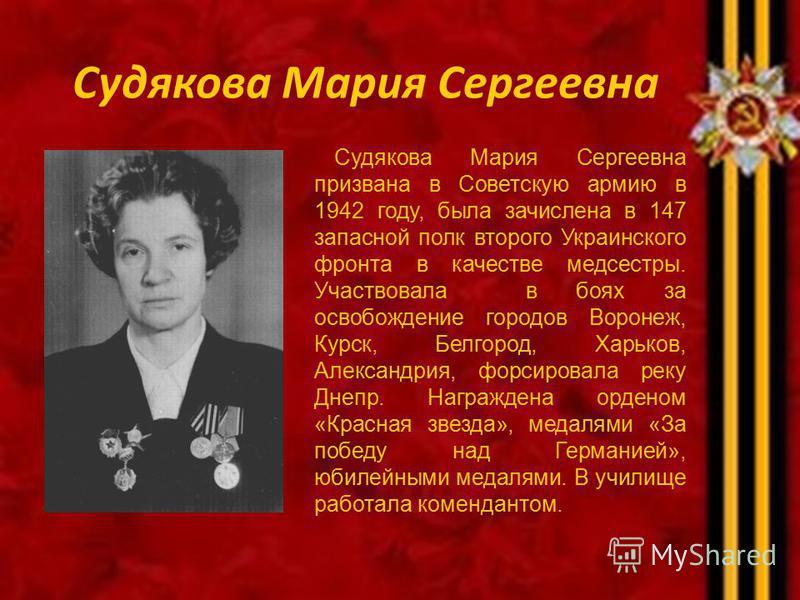 Судякова Мария Сергеевна Судякова Мария Сергеевна призвана в Советскую армию в 1942 году, была зачислена в 147 запасной полк второго Украинского фронта в качестве медсестры. Участвовала в боях за освобождение городов Воронеж, Курск, Белгород, Харьков