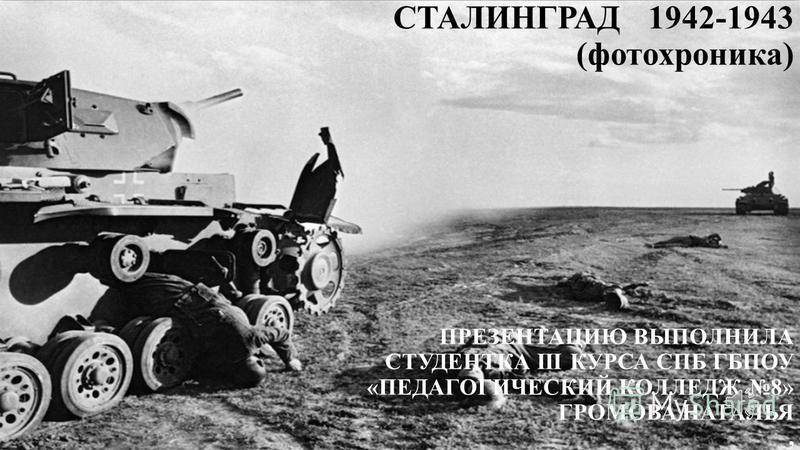 СТАЛИНГРАД 1942-1943 (фотохроника) ПРЕЗЕНТАЦИЮ ВЫПОЛНИЛА СТУДЕНТКА III КУРСА СПБ ГБПОУ «ПЕДАГОГИЧЕСКИЙ КОЛЛЕДЖ 8» ГРОМОВА НАТАЛЬЯ,