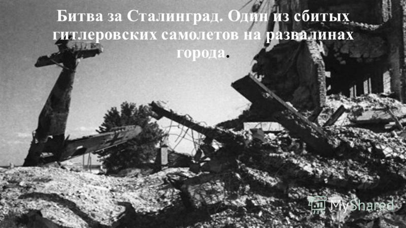 Битва за Сталинград. Один из сбитых гитлеровских самолетов на развалинах города.