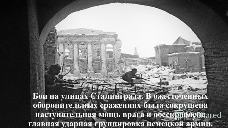 Бои на улицах Сталинграда. В ожесточенных оборонительных сражениях была сокрушена наступательная мощь врага и обескровлена главная ударная группировка немецкой армии.