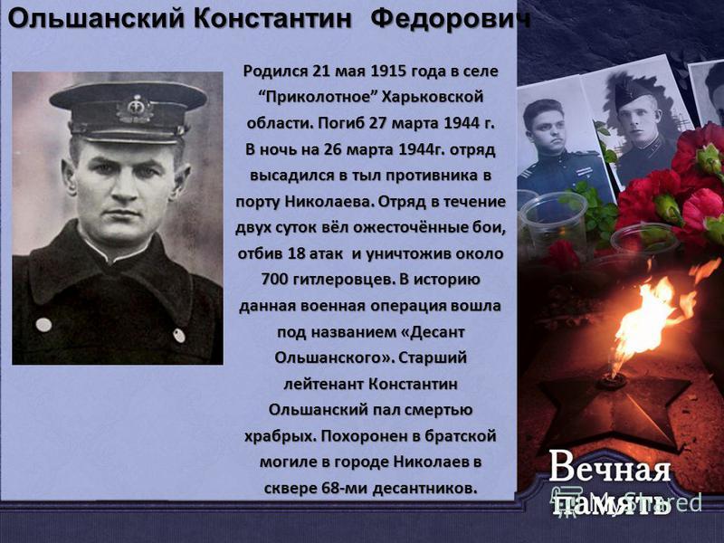 Ольшанский Константин Федорович Родился 21 мая 1915 года в селе Приколотное Харьковской области. Погиб 27 марта 1944 г. В ночь на 26 марта 1944 г. отряд высадился в тыл противника в порту Николаева. Отряд в течение двух суток вёл ожесточённые бои, от