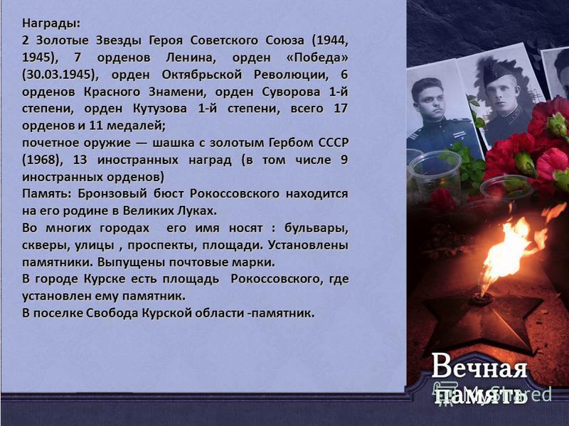 Награды: 2 Золотые Звезды Героя Советского Союза (1944, 1945), 7 орденов Ленина, орден «Победа» (30.03.1945), орден Октябрьской Революции, 6 орденов Красного Знамени, орден Суворова 1-й степени, орден Кутузова 1-й степени, всего 17 орденов и 11 медал