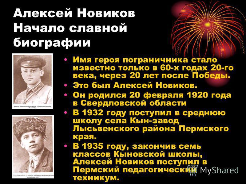 Алексей Новиков Начало славной биографии Имя героя пограничника стало известно только в 60-х годах 20-го века, через 20 лет после Победы. Это был Алексей Новиков. Он родился 20 февраля 1920 года в Свердловской области В 1932 году поступил в среднюю ш