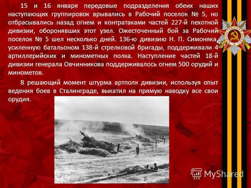 15 и 16 января передовые подразделения обеих наших наступающих группировок врывались в Рабочий поселок 5, но отбрасывались назад огнем и контратаками частей 227-й пехотной дивизии, оборонявших этот узел. Ожесточенный бой за Рабочий поселок 5 шел неск