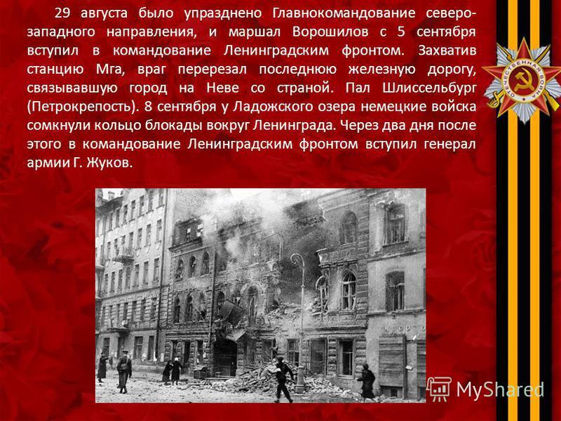 29 августа было упразднено Главнокомандование северо- западного направления, и маршал Ворошилов с 5 сентября вступил в командование Ленинградским фронтом. Захватив станцию Мга, враг перерезал последнюю железную дорогу, связывавшую город на Неве со ст