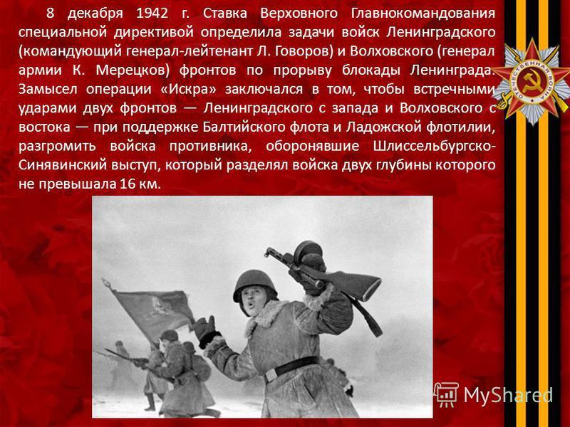 8 декабря 1942 г. Ставка Верховного Главнокомандования специальной директивой определила задачи войск Ленинградского (командующий генерал-лейтенант Л. Говоров) и Волховского (генерал армии К. Мерецков) фронтов по прорыву блокады Ленинграда. Замысел о