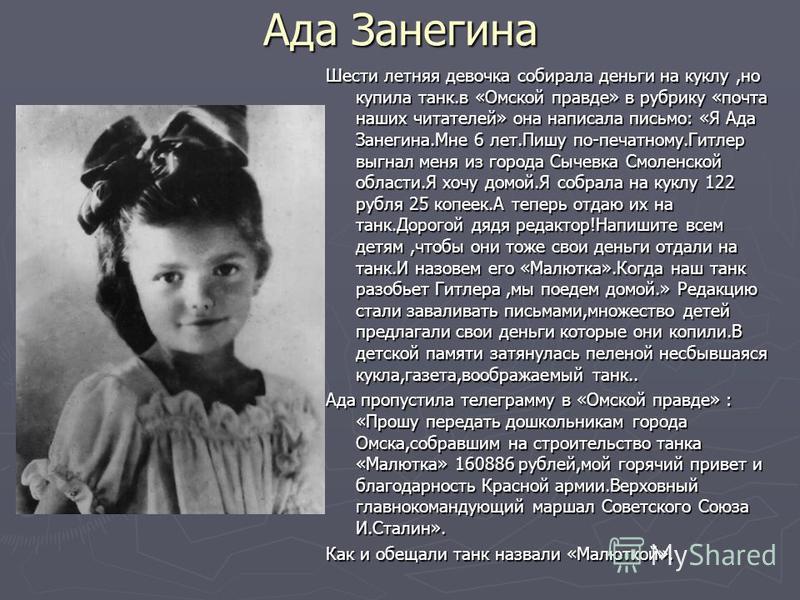 Ада Занегина Шести летняя девочка собирала деньги на куклу,но купила танк.в «Омской правде» в рубрику «почта наших читателей» она написала письмо: «Я Ада Занегина.Мне 6 лет.Пишу по-печатному.Гитлер выгнал меня из города Сычевка Смоленской области.Я х