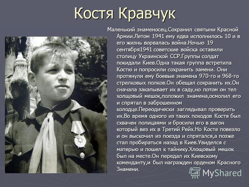 Костя Кравчук Маленький знаменосец.Сохранил святыни Красной Армии.Летом 1941 ему едва исполнилось 10 и в его жизнь ворвалась война.Ночью 19 сентября 1941 советские войска оставили столицу Украинской ССР.Группы солдат покидали Киев.Одна такая группа в