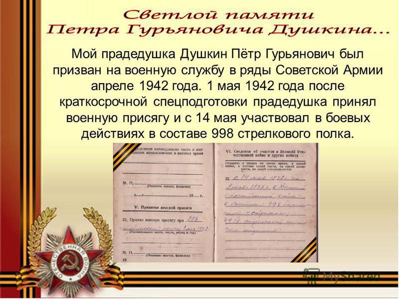 Мой прадедушка Душкин Пётр Гурьянович был призван на военную службу в ряды Советской Армии апреле 1942 года. 1 мая 1942 года после краткосрочной спецподготовки прадедушка принял военную присягу и с 14 мая участвовал в боевых действиях в составе 998 с