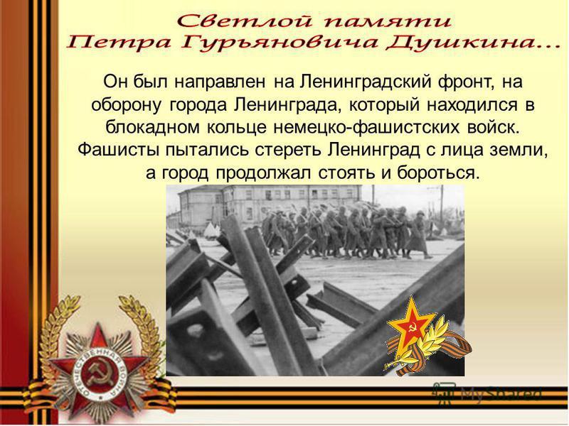 Он был направлен на Ленинградский фронт, на оборону города Ленинграда, который находился в блокадном кольце немецко-фашистских войск. Фашисты пытались стереть Ленинград с лица земли, а город продолжал стоять и бороться.