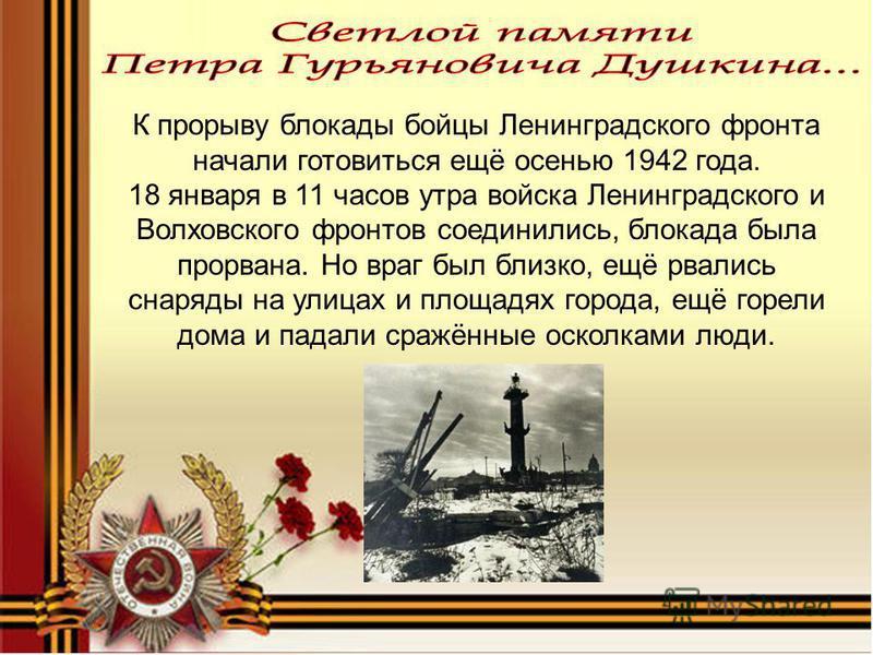 К прорыву блокады бойцы Ленинградского фронта начали готовиться ещё осенью 1942 года. 18 января в 11 часов утра войска Ленинградского и Волховского фронтов соединились, блокада была прорвана. Но враг был близко, ещё рвались снаряды на улицах и площад
