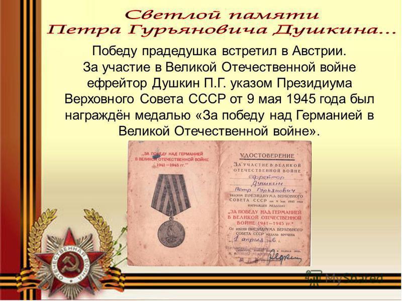 Победу прадедушка встретил в Австрии. За участие в Великой Отечественной войне ефрейтор Душкин П.Г. указом Президиума Верховного Совета СССР от 9 мая 1945 года был награждён медалью «За победу над Германией в Великой Отечественной войне».