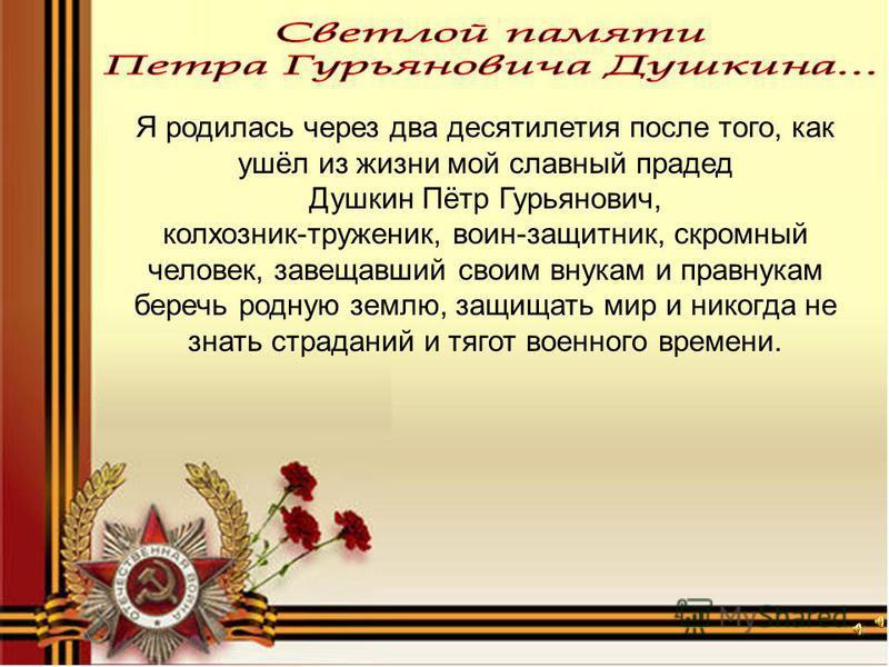 Я родилась через два десятилетия после того, как ушёл из жизни мой славный прадед Душкин Пётр Гурьянович, колхозник-труженик, воин-защитник, скромный человек, завещавший своим внукам и правнукам беречь родную землю, защищать мир и никогда не знать ст