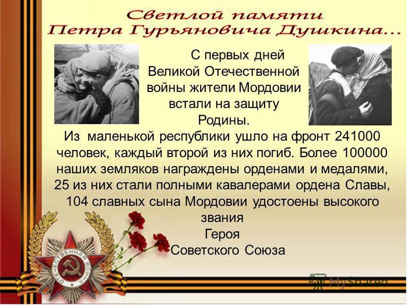 С первых дней Великой Отечественной войны жители Мордовии встали на защиту Родины. Из маленькой республики ушло на фронт 241000 человек, каждый второй из них погиб. Более 100000 наших земляков награждены орденами и медалями, 25 из них стали полными к