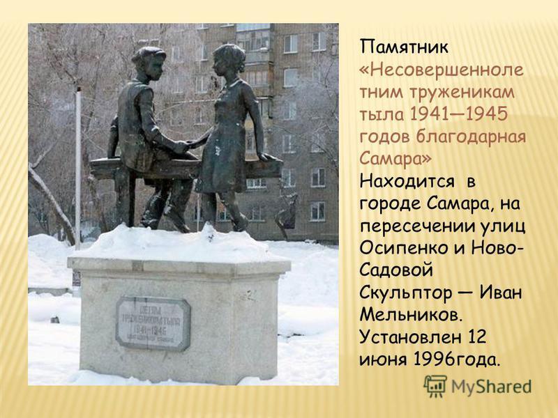 Памятник «Несовершенноле тним труженикам тыла 19411945 годов благодарная Самара» Находится в городе Самара, на пересечении улиц Осипенко и Ново- Садовой Скульптор Иван Мельников. Установлен 12 июня 1996 года.
