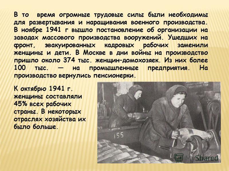 В то время огромные трудовые силы были необходимы для развертывания и наращивания военного производства. В ноябре 1941 г вышло постановление об организации на заводах массового производства вооружений. Ушедших на фронт, эвакуированных кадровых рабочи