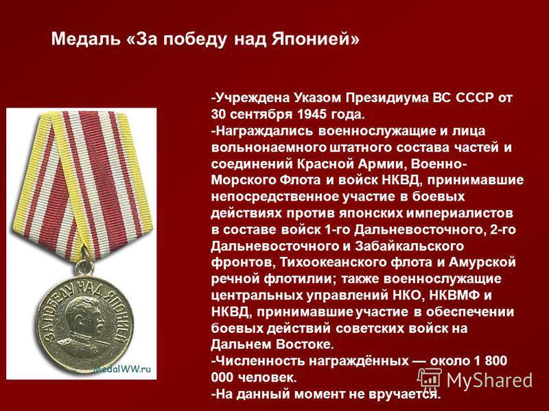 Медаль «За победу над Японией» -Учреждена Указом Президиума ВС СССР от 30 сентября 1945 года. -Награждались военнослужащие и лица вольнонаемного штатного состава частей и соединений Красной Армии, Военно- Морского Флота и войск НКВД, принимавшие непо